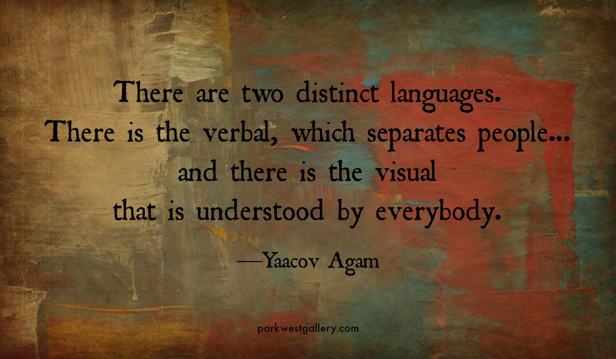 """art quotes, Yaacov Agam """"There are two distinct languages. There is the verbal, which separates people... and there is the visual that is understood by everybody."""""""