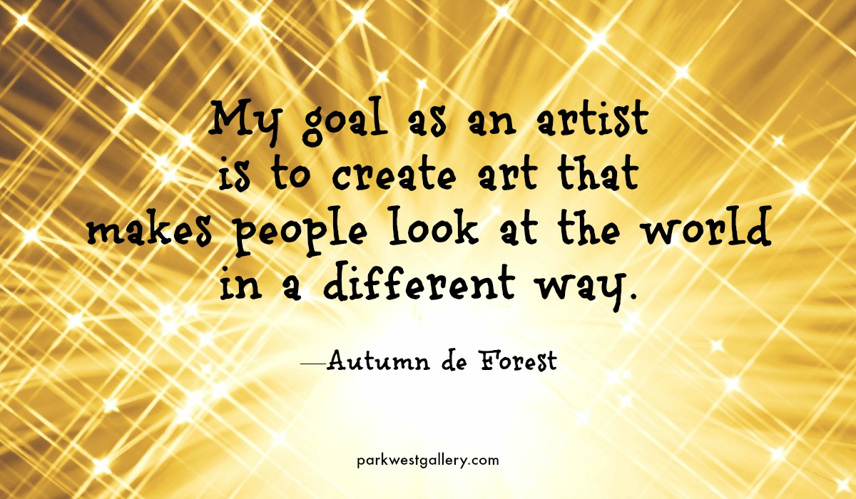 "art quote, Autumn de Forest ""My goal as an artist is to create art that makes people look at the world in a different way."""