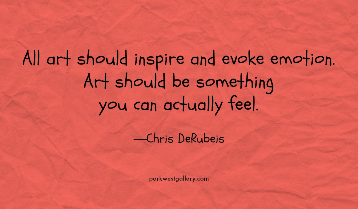 """art quote, Chris DeRubeis """"All art should inspire and evoke emotion. Art should be something you can actually feel."""""""