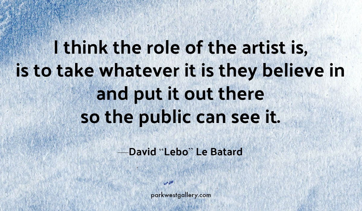 "art quote, David ""Lebo"" Le Batard ""I think the role of the artist is, is to take whatever it is they believe in and put it out there so the public can see it."""