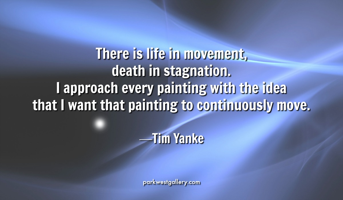 """art quote, Tim Yanke """"There is life in movement, death in stagnation. I approach every painting with the idea that I want that painting to continuously move."""""""